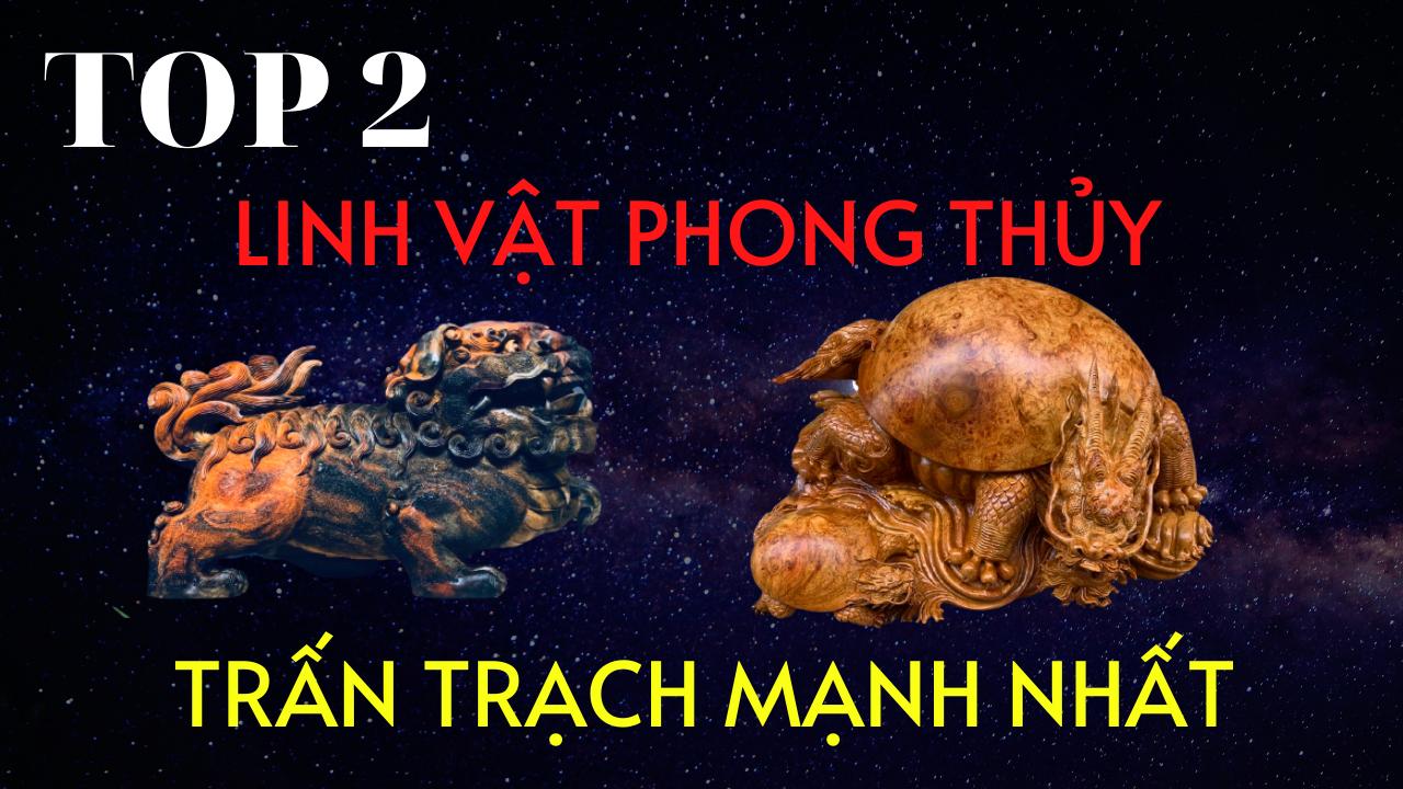 TOP 2 LINH VẬT PHONG THỦY TRẤN TRẠCH TRỪ TÀ MẠNH NHẤT